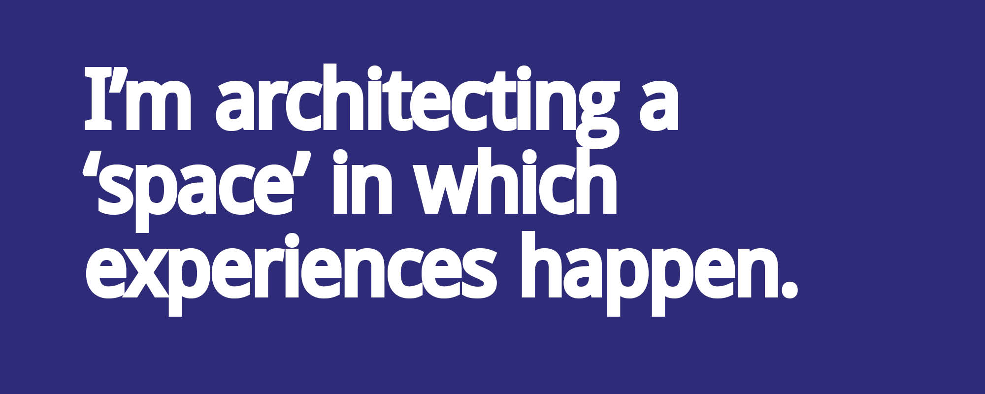 I'm architecting a space in which experiences happen